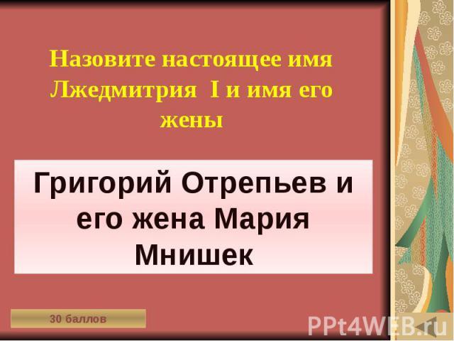 ИСТОРИЯ ВЕЩЕЙ (30) Назовите настоящее имя Лжедмитрия I и имя его жены
