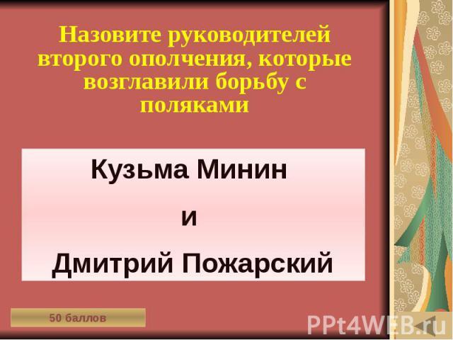ИСТОРИЯ ВЕЩЕЙ (50) Назовите руководителей второго ополчения, которые возглавили борьбу с поляками