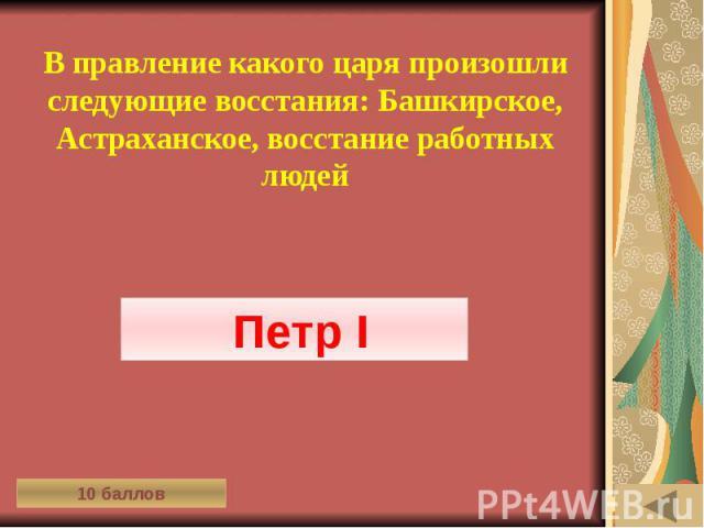 ИСТОРИЯ В СИМВОЛАХ И ЗНАКАХ (10) В правление какого царя произошли следующие восстания: Башкирское, Астраханское, восстание работных людей