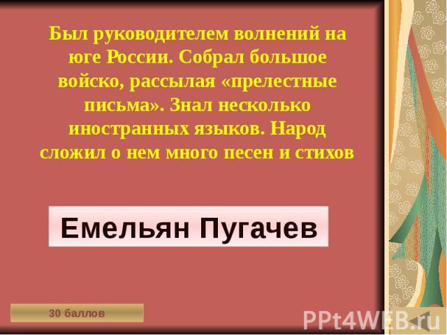ИСТОРИЯ В СИМВОЛАХ И ЗНАКАХ (30) Был руководителем волнений на юге России. Собрал большое войско, рассылая «прелестные письма». Знал несколько иностранных языков. Народ сложил о нем много песен и стихов