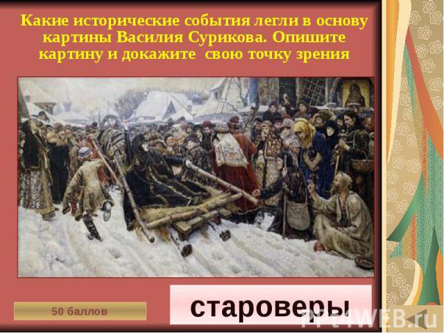 ИСТОРИЯ ПИСЬМЕННОСТИ (50) Какие исторические события легли в основу картины Василия Сурикова. Опишите картину и докажите свою точку зрения