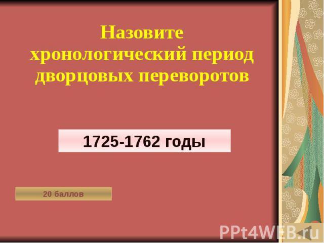 МОЯ РОДОСЛОВНАЯ (20) Назовите хронологический период дворцовых переворотов
