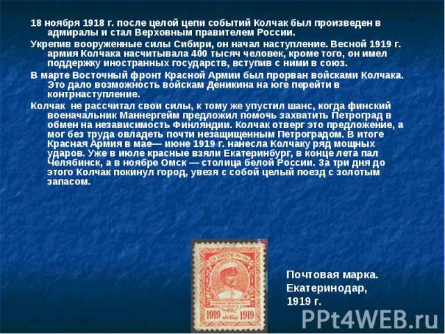 18 ноября 1918 г. после целой цепи событий Колчак был произведен в адмиралы и стал Верховным правителем России. 18 ноября 1918 г. после целой цепи событий Колчак был произведен в адмиралы и стал Верховным правителем России. Укрепив вооруженные силы …
