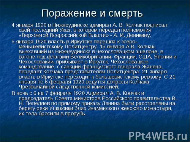 Поражение и смерть 4 января 1920 в Нижнеудинске адмирал А. В. Колчак подписал свой последний Указ, в котором передал полномочия «Верховной Всероссийской Власти» - А. И. Деникину. 5 января 1920 власть в Иркутске перешла к эсеро-меньшевистскому Политц…