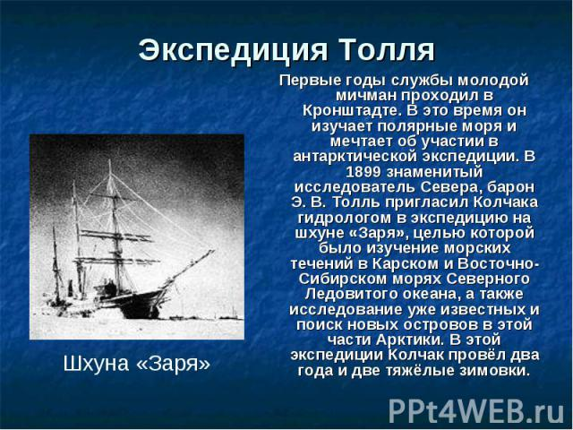 Экспедиция Толля Первые годы службы молодой мичман проходил в Кронштадте. В это время он изучает полярные моря и мечтает об участии в антарктической экспедиции. В 1899 знаменитый исследователь Севера, барон Э. В. Толль пригласил Колчака гидрологом в…
