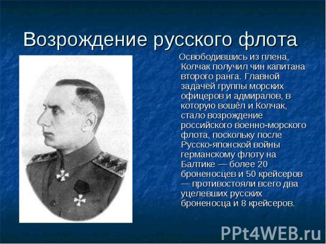 Возрождение русского флота Освободившись из плена, Колчак получил чин капитана второго ранга. Главной задачей группы морских офицеров и адмиралов, в которую вошёл и Колчак, стало возрождение российского военно-морского флота, поскольку после Русско-…