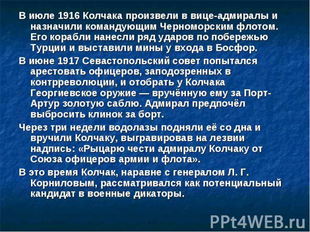 В июле 1916 Колчака произвели в вице-адмиралы и назначили командующим Черноморским флотом. Его корабли нанесли ряд ударов по побережью Турции и выставили мины у входа в Босфор. В июле 1916 Колчака произвели в вице-адмиралы и назначили командующим Че…