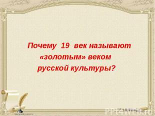 Почему 19 век называют Почему 19 век называют «золотым» веком русской культуры?