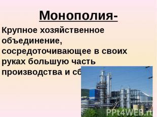Монополия- Крупное хозяйственное объединение, сосредоточивающее в своих руках бо