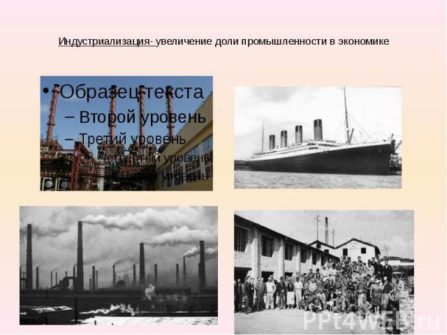 Индустриализация- увеличение доли промышленности в экономике
