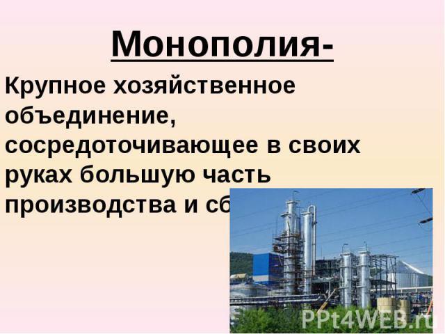 Монополия- Крупное хозяйственное объединение, сосредоточивающее в своих руках большую часть производства и сбыта товара.