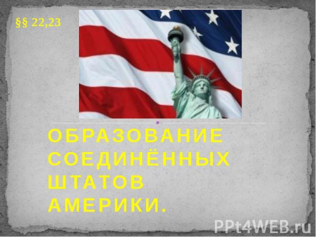ОБРАЗОВАНИЕ СОЕДИНЁННЫХ ШТАТОВ АМЕРИКИ. §§ 22,23
