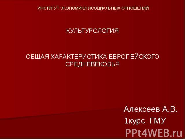 ИНСТИТУТ ЭКОНОМИКИ ИСОЦИАЛЬНЫХ ОТНОШЕНИЙ КУЛЬТУРОЛОГИЯ ОБЩАЯ ХАРАКТЕРИСТИКА ЕВРОПЕЙСКОГО СРЕДНЕВЕКОВЬЯ Алексеев А.В. 1курс ГМУ