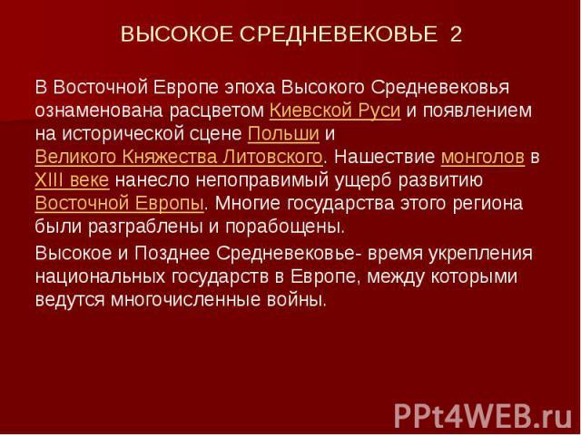 ВЫСОКОЕ СРЕДНЕВЕКОВЬЕ 2 В Восточной Европе эпоха Высокого Средневековья ознаменована расцветом Киевской Руси и появлением на исторической сцене Польши и Великого Княжества Литовского. Нашествие монголов в XIII веке нанесло непоправимый ущерб развити…