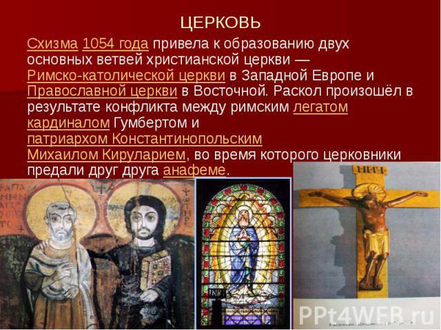 ЦЕРКОВЬ Схизма 1054 года привела к образованию двух основных ветвей христианской церкви— Римско-католической церкви в Западной Европе и Православной церкви в Восточной. Раскол произошёл в результате конфликта между римским легатом кардиналом Г…