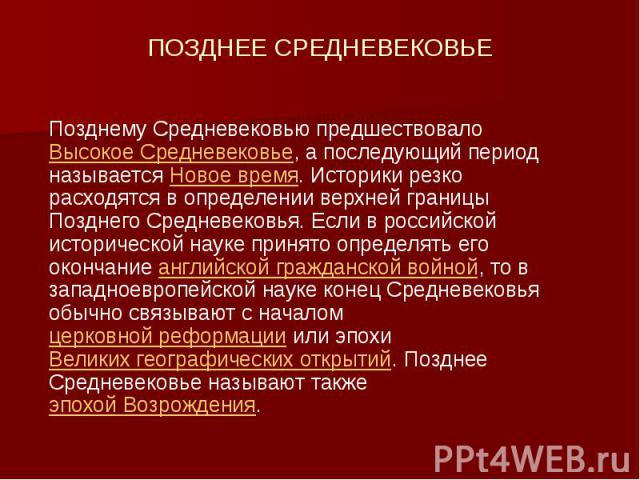 ПОЗДНЕЕ СРЕДНЕВЕКОВЬЕ Позднему Средневековью предшествовало Высокое Средневековье, а последующий период называется Новое время. Историки резко расходятся в определении верхней границы Позднего Средневековья. Если в российской исторической науке прин…
