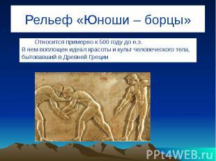 Рельеф «Юноши – борцы» Относится примерно к 500 году до н.э. В нем воплощен идеа