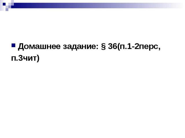 Домашнее задание: § 36(п.1-2перс, п.3чит)