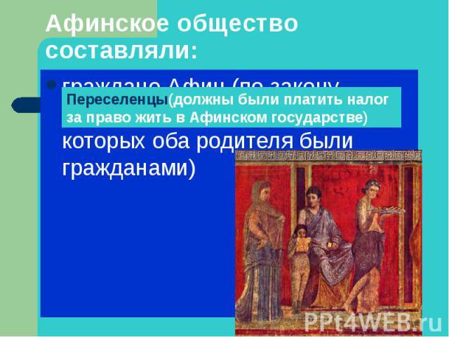 Афинское общество составляли: граждане Афин (по закону считались коренные афиняне, у которых оба родителя были гражданами)