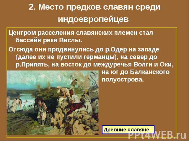 2. Место предков славян среди индоевропейцев Центром расселения славянских племен стал бассейн реки Вислы. Отсюда они продвинулись до р.Одер на западе (далее их не пустили германцы), на север до р.Припять, на восток до междуречья Волги и Оки, на юг …