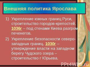 Внешняя политика Ярослава Укрепление южных границ Руси, строительство городов-кр