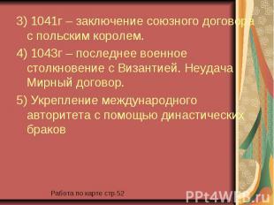 3) 1041г – заключение союзного договора с польским королем. 3) 1041г – заключени