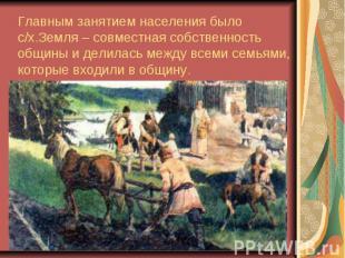 Главным занятием населения было с/х.Земля – совместная собственность общины и де