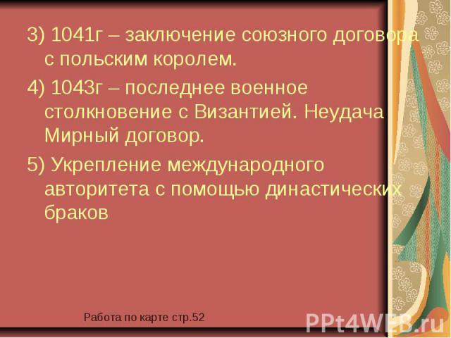 3) 1041г – заключение союзного договора с польским королем. 3) 1041г – заключение союзного договора с польским королем. 4) 1043г – последнее военное столкновение с Византией. Неудача Мирный договор. 5) Укрепление международного авторитета с помощью …