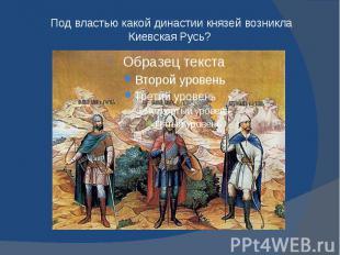 Под властью какой династии князей возникла Киевская Русь?