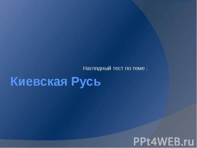 Киевская Русь Наглядный тест по теме :