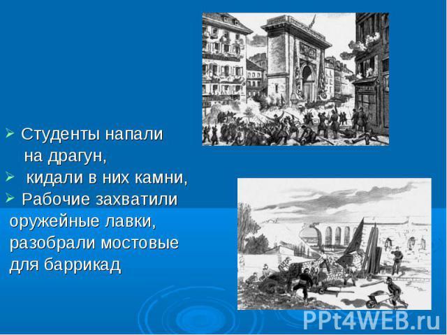 Студенты напали на драгун, кидали в них камни, Рабочие захватили оружейные лавки, разобрали мостовые для баррикад