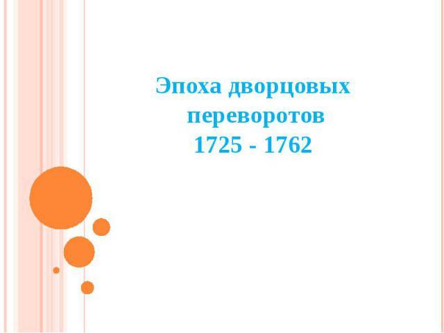 Эпоха дворцовых переворотов 1725 - 1762