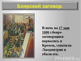 В ночь на 17 мая 1606 г.бояре-заговорщики ворвались в Кремль, схватили Лжедмитри