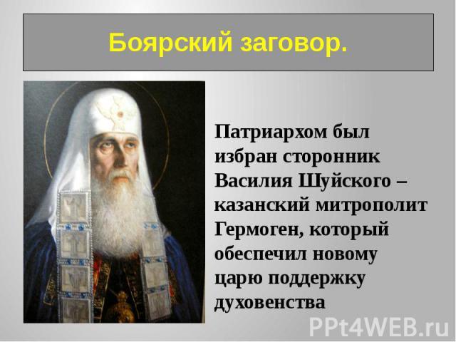 Боярский заговор. Патриархом был избран сторонник Василия Шуйского – казанский митрополит Гермоген, который обеспечил новому царю поддержку духовенства