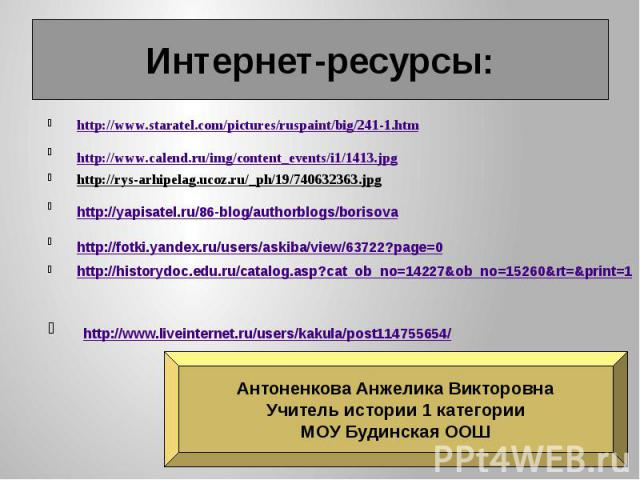 Интернет-ресурсы: http://www.staratel.com/pictures/ruspaint/big/241-1.htm http://www.calend.ru/img/content_events/i1/1413.jpg http://rys-arhipelag.ucoz.ru/_ph/19/740632363.jpg http://yapisatel.ru/86-blog/authorblogs/borisova http://fotki.yandex.ru/u…