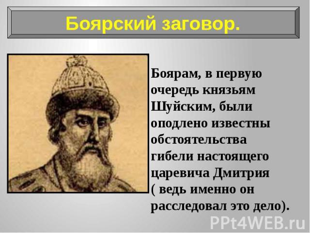 Боярам, в первую очередь князьям Шуйским, были оподлено известны обстоятельства гибели настоящего царевича Дмитрия ( ведь именно он расследовал это дело). Боярам, в первую очередь князьям Шуйским, были оподлено известны обстоятельства гибели настоящ…