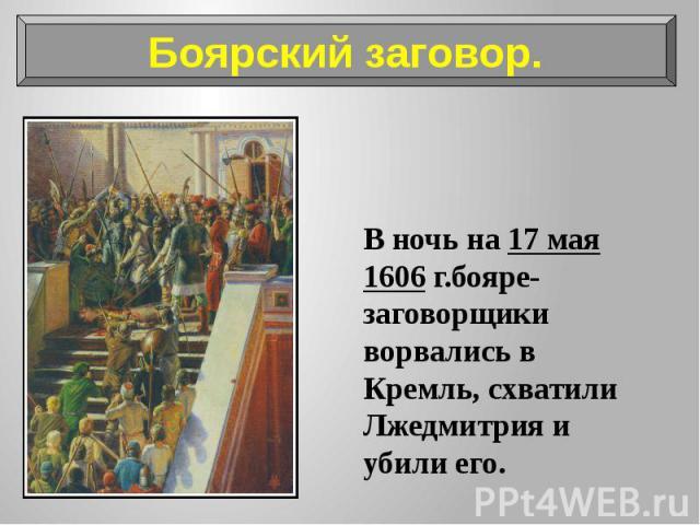 В ночь на 17 мая 1606 г.бояре-заговорщики ворвались в Кремль, схватили Лжедмитрия и убили его. В ночь на 17 мая 1606 г.бояре-заговорщики ворвались в Кремль, схватили Лжедмитрия и убили его.