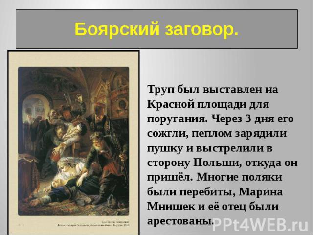 Боярский заговор. Труп был выставлен на Красной площади для поругания. Через 3 дня его сожгли, пеплом зарядили пушку и выстрелили в сторону Польши, откуда он пришёл. Многие поляки были перебиты, Марина Мнишек и её отец были арестованы.