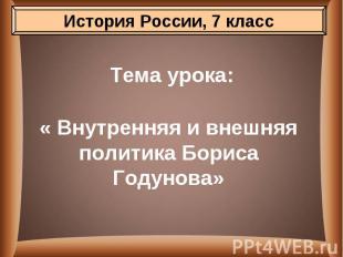 Тема урока: « Внутренняя и внешняя политика Бориса Годунова»