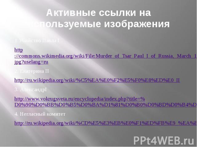 Активные ссылки на используемые изображения 1.Убийство Павла I http://commons.wikimedia.org/wiki/File:Murder_of_Tsar_Paul_I_of_Russia,_March_1801_(1882-1884).jpg?uselang=ru 2. Екатерина II http://ru.wikipedia.org/wiki/%C5%EA%E0%F2%E5%F0%E8%ED%E0_II …
