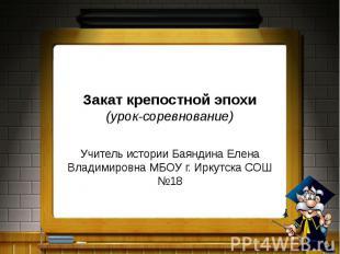Закат крепостной эпохи (урок-соревнование) Учитель истории Баяндина Елена Владим