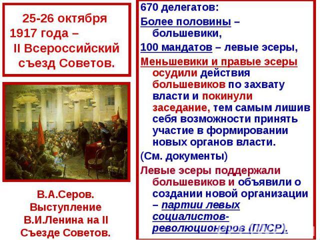 670 делегатов: 670 делегатов: Более половины – большевики, 100 мандатов – левые эсеры, Меньшевики и правые эсеры осудили действия большевиков по захвату власти и покинули заседание, тем самым лишив себя возможности принять участие в формировании нов…
