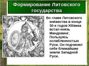 Во главе Литовского княжества в конце 30-х годов XIIIвека встал князь Миндовинг.