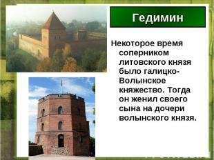 Некоторое время соперником литовского князя было галицко-Волынское княжество. То