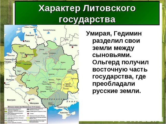 Умирая, Гедимин разделил свои земли между сыновьями. Ольгерд получил восточную часть государства, где преобладали русские земли. Умирая, Гедимин разделил свои земли между сыновьями. Ольгерд получил восточную часть государства, где преобладали русски…
