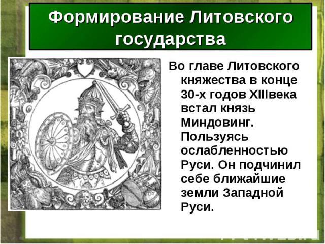 Во главе Литовского княжества в конце 30-х годов XIIIвека встал князь Миндовинг. Пользуясь ослабленностью Руси. Он подчинил себе ближайшие земли Западной Руси. Во главе Литовского княжества в конце 30-х годов XIIIвека встал князь Миндовинг. Пользуяс…