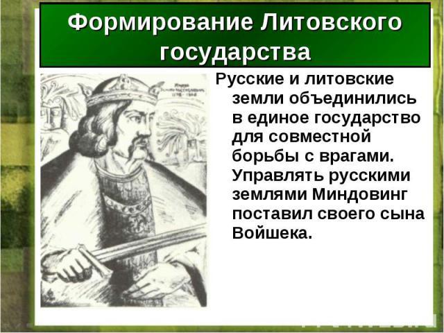 Русские и литовские земли объединились в единое государство для совместной борьбы с врагами. Управлять русскими землями Миндовинг поставил своего сына Войшека. Русские и литовские земли объединились в единое государство для совместной борьбы с врага…