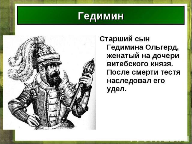 Старший сын Гедимина Ольгерд, женатый на дочери витебского князя. После смерти тестя наследовал его удел. Старший сын Гедимина Ольгерд, женатый на дочери витебского князя. После смерти тестя наследовал его удел.
