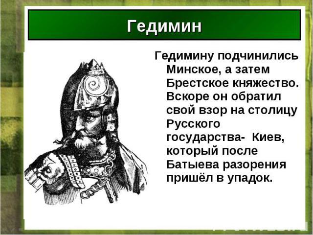 Гедимину подчинились Минское, а затем Брестское княжество. Вскоре он обратил свой взор на столицу Русского государства- Киев, который после Батыева разорения пришёл в упадок. Гедимину подчинились Минское, а затем Брестское княжество. Вскоре он обрат…