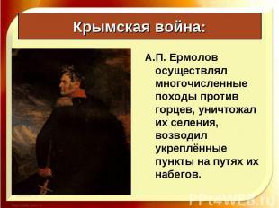 А.П. Ермолов осуществлял многочисленные походы против горцев, уничтожал их селен